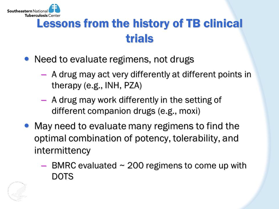 Lessons from the history of TB clinical trials Need to evaluate regimens, not drugs Need to evaluate regimens, not drugs – A drug may act very differently at different points in therapy (e.g., INH, PZA) – A drug may work differently in the setting of different companion drugs (e.g., moxi) May need to evaluate many regimens to find the optimal combination of potency, tolerability, and intermittency May need to evaluate many regimens to find the optimal combination of potency, tolerability, and intermittency – BMRC evaluated ~ 200 regimens to come up with DOTS