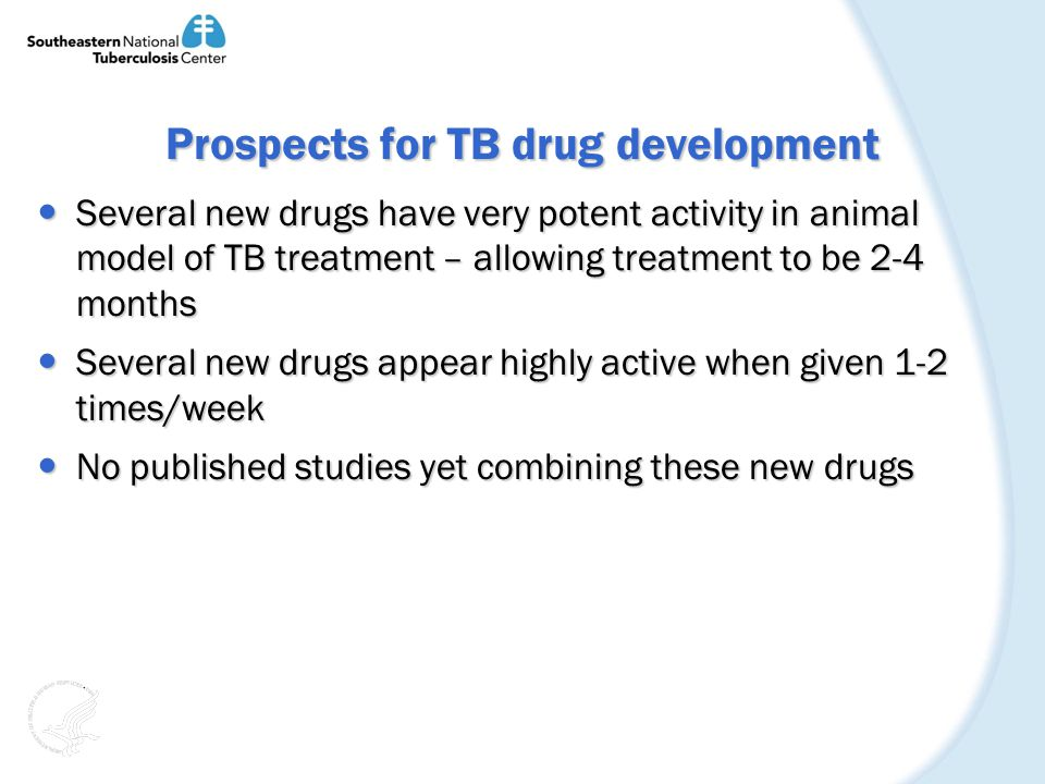 Prospects for TB drug development Several new drugs have very potent activity in animal model of TB treatment – allowing treatment to be 2-4 months Several new drugs have very potent activity in animal model of TB treatment – allowing treatment to be 2-4 months Several new drugs appear highly active when given 1-2 times/week Several new drugs appear highly active when given 1-2 times/week No published studies yet combining these new drugs No published studies yet combining these new drugs