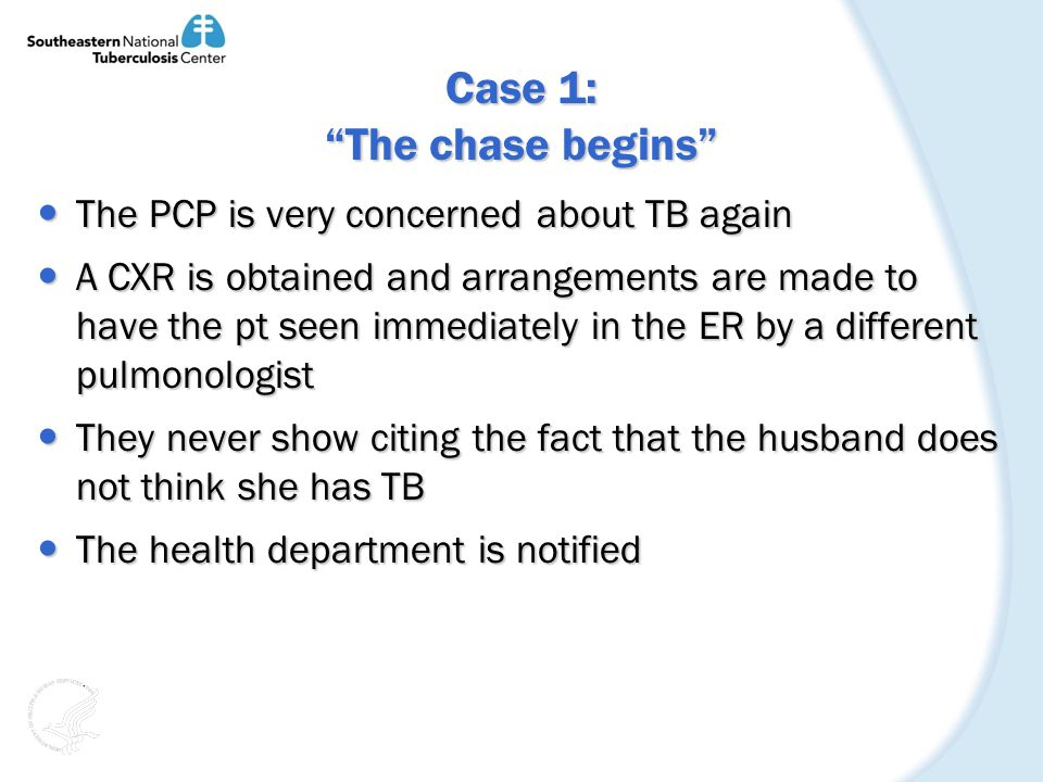Case 1: The chase begins The PCP is very concerned about TB again The PCP is very concerned about TB again A CXR is obtained and arrangements are made to have the pt seen immediately in the ER by a different pulmonologist A CXR is obtained and arrangements are made to have the pt seen immediately in the ER by a different pulmonologist They never show citing the fact that the husband does not think she has TB They never show citing the fact that the husband does not think she has TB The health department is notified The health department is notified