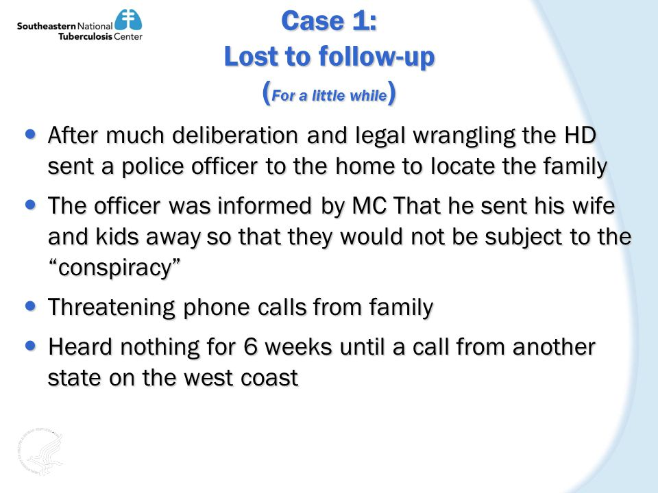 Case 1: Lost to follow-up ( For a little while ) After much deliberation and legal wrangling the HD sent a police officer to the home to locate the family After much deliberation and legal wrangling the HD sent a police officer to the home to locate the family The officer was informed by MC That he sent his wife and kids away so that they would not be subject to the conspiracy The officer was informed by MC That he sent his wife and kids away so that they would not be subject to the conspiracy Threatening phone calls from family Threatening phone calls from family Heard nothing for 6 weeks until a call from another state on the west coast Heard nothing for 6 weeks until a call from another state on the west coast