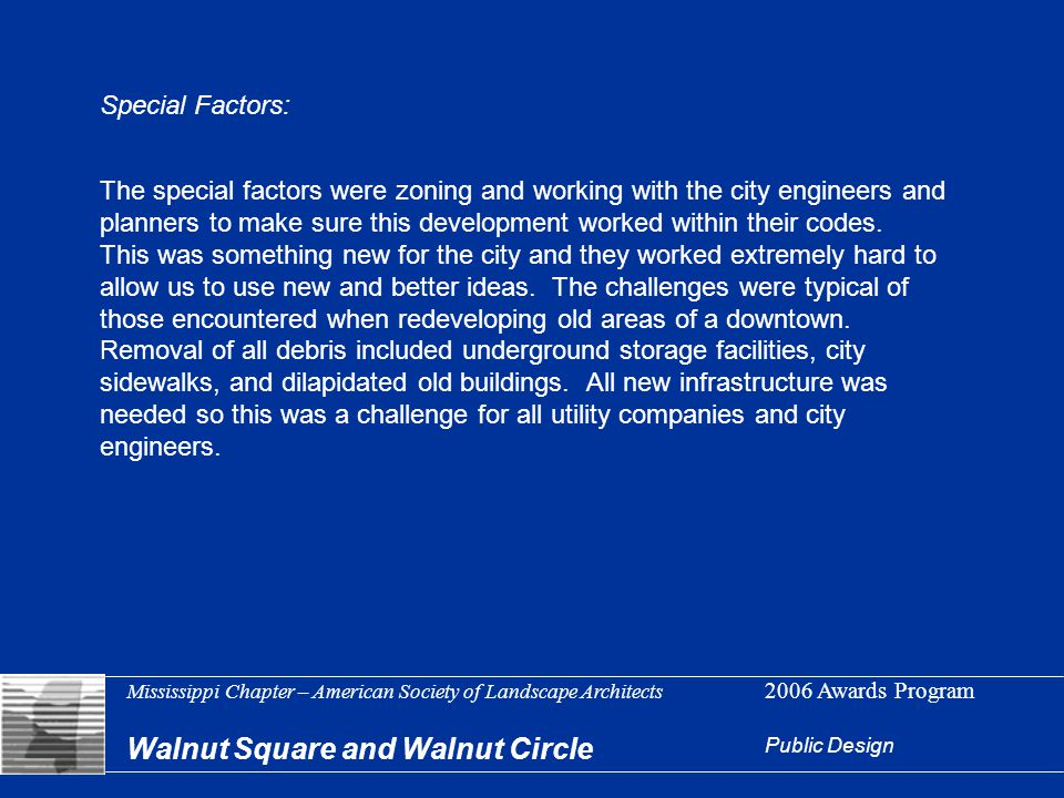 Mississippi Chapter – American Society of Landscape Architects 2006 Awards Program Walnut Square and Walnut Circle Public Design Special Factors: The special factors were zoning and working with the city engineers and planners to make sure this development worked within their codes.