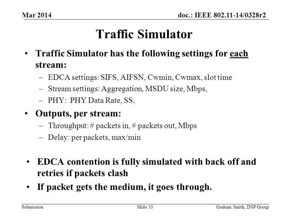 doc.: IEEE /0328r2 Submission Traffic Simulator has the following settings for each stream: –EDCA settings: SIFS, AIFSN, Cwmin, Cwmax, slot time –Stream settings: Aggregation, MSDU size, Mbps, –PHY: PHY Data Rate, SS, Outputs, per stream: –Throughput: # packets in, # packets out, Mbps –Delay: per packets, max/min EDCA contention is fully simulated with back off and retries if packets clash If packet gets the medium, it goes through.