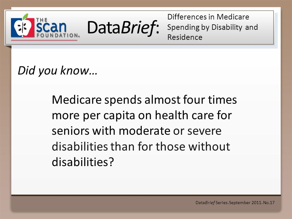DataBrief: Did you know… DataBrief Series September 2011 No.17 Differences in Medicare Spending by Disability and Residence Medicare spends almost four times more per capita on health care for seniors with moderate or severe disabilities than for those without disabilities