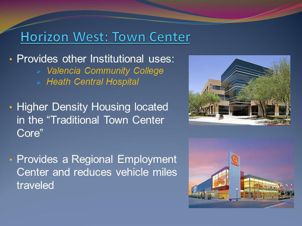 Provides other Institutional uses: Valencia Community College Heath Central Hospital Higher Density Housing located in the Traditional Town Center Core Provides a Regional Employment Center and reduces vehicle miles traveled