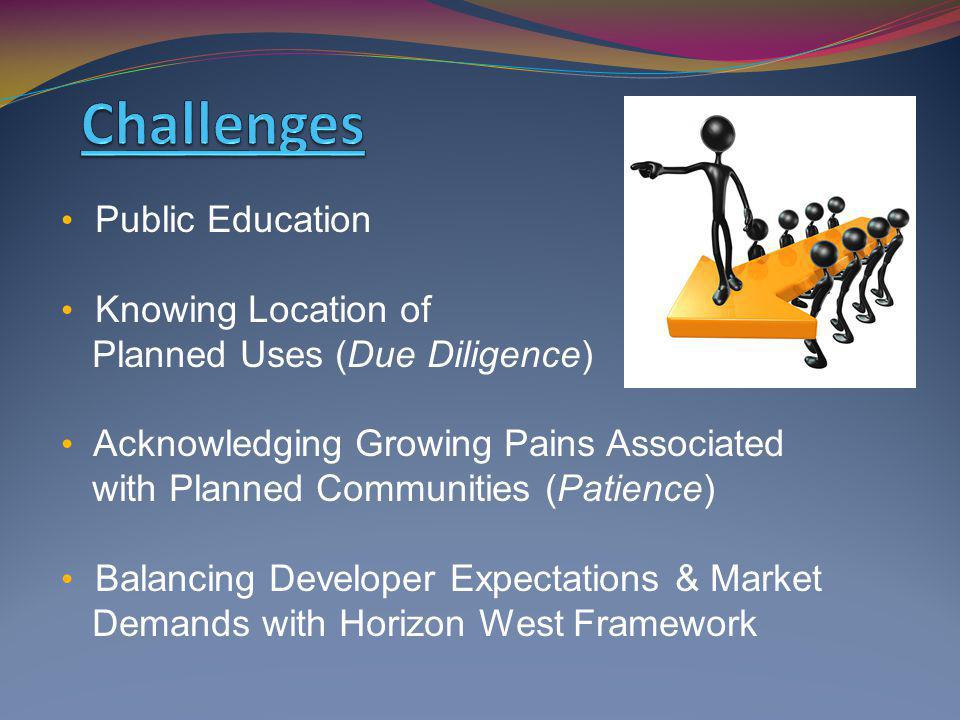 Public Education Knowing Location of Planned Uses (Due Diligence) Acknowledging Growing Pains Associated with Planned Communities (Patience) Balancing Developer Expectations & Market Demands with Horizon West Framework