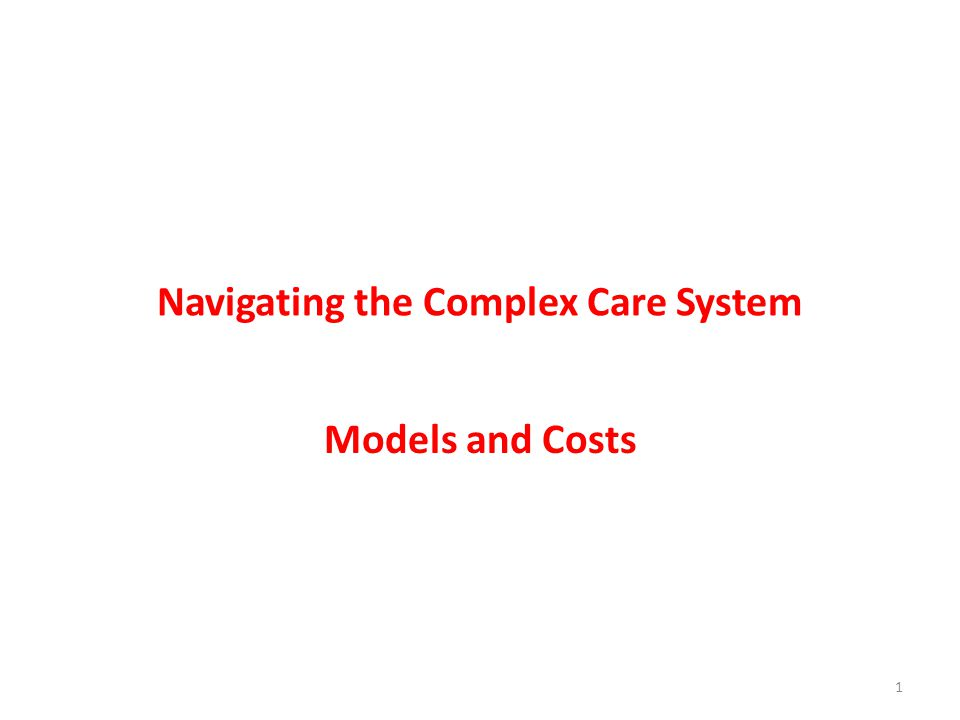 Navigating the Complex Care System Models and Costs 1
