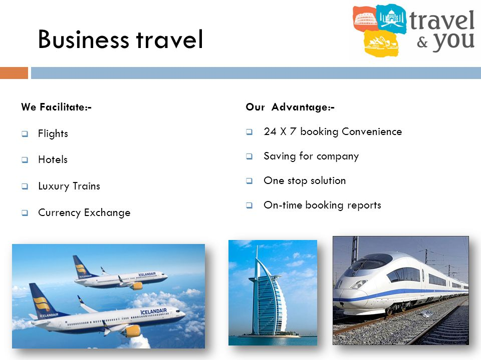 Business travel We Facilitate:- Flights Hotels Luxury Trains Currency Exchange Our Advantage:- 24 X 7 booking Convenience Saving for company One stop solution On-time booking reports