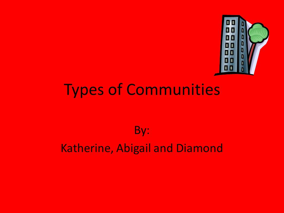 Types of Communities By: Katherine, Abigail and Diamond