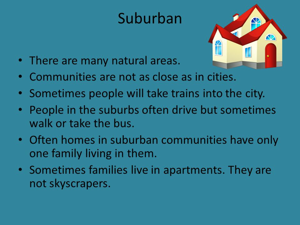Suburban There are many natural areas. Communities are not as close as in cities.