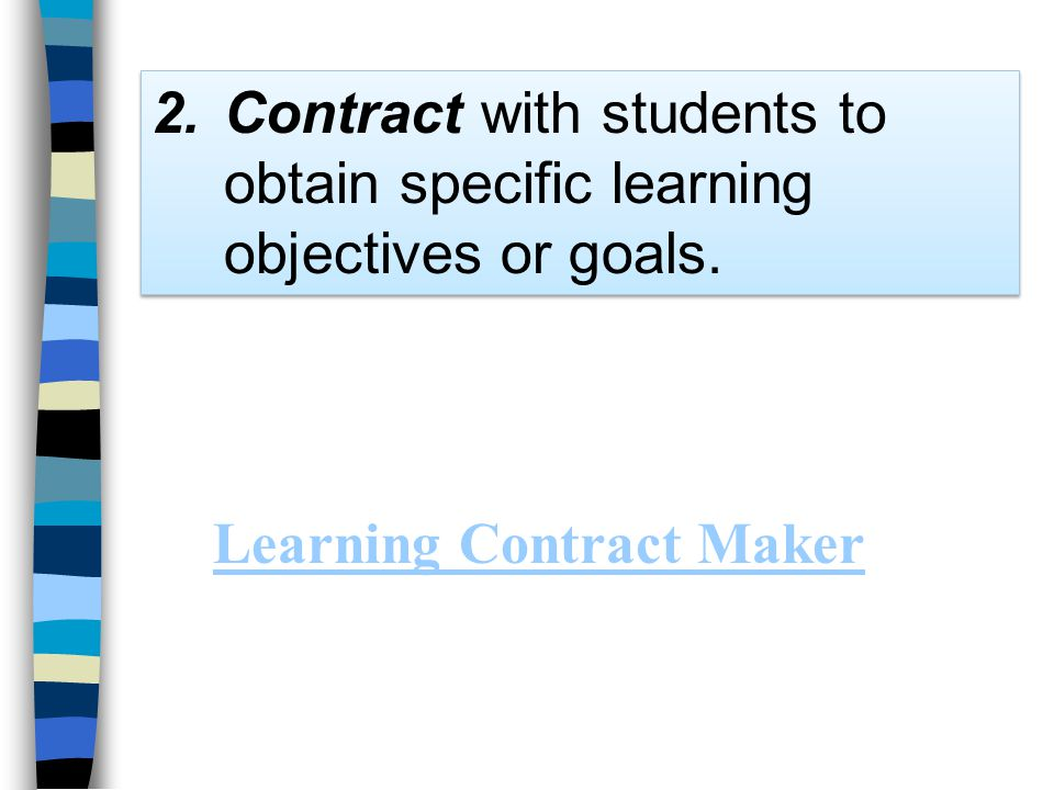 2.Contract with students to obtain specific learning objectives or goals. Learning Contract Maker