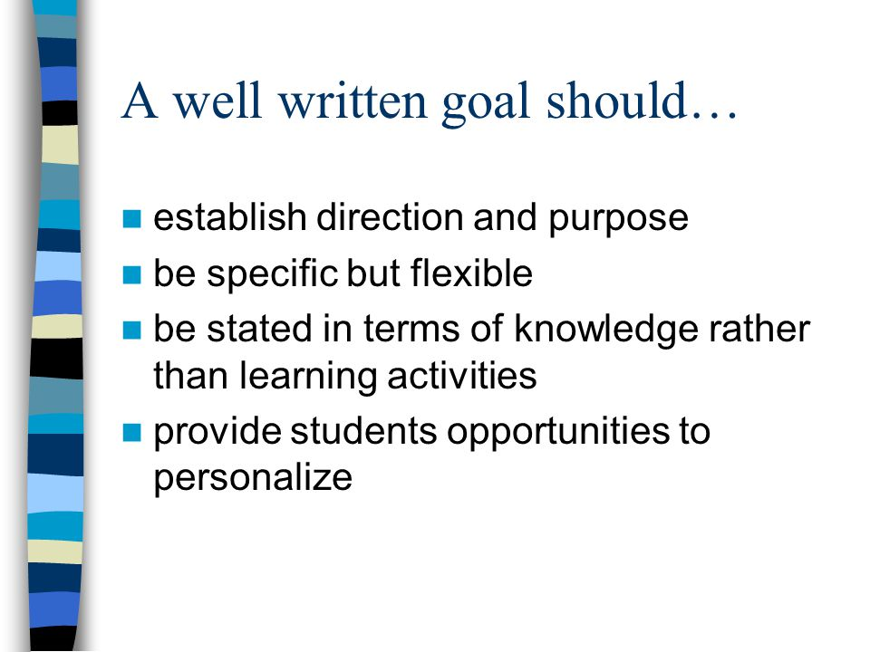 A well written goal should… establish direction and purpose be specific but flexible be stated in terms of knowledge rather than learning activities provide students opportunities to personalize
