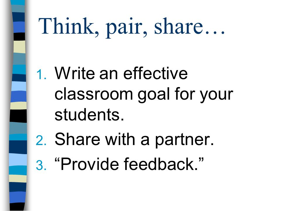 Think, pair, share… 1. Write an effective classroom goal for your students.