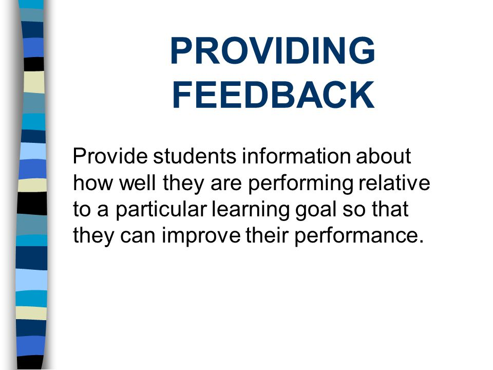 PROVIDING FEEDBACK Provide students information about how well they are performing relative to a particular learning goal so that they can improve their performance.