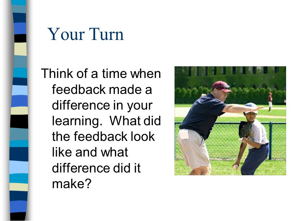 Your Turn Think of a time when feedback made a difference in your learning.