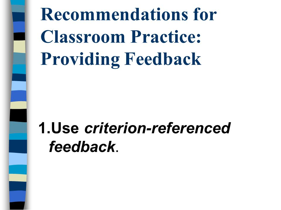 Recommendations for Classroom Practice: Providing Feedback 1.Use criterion-referenced feedback.