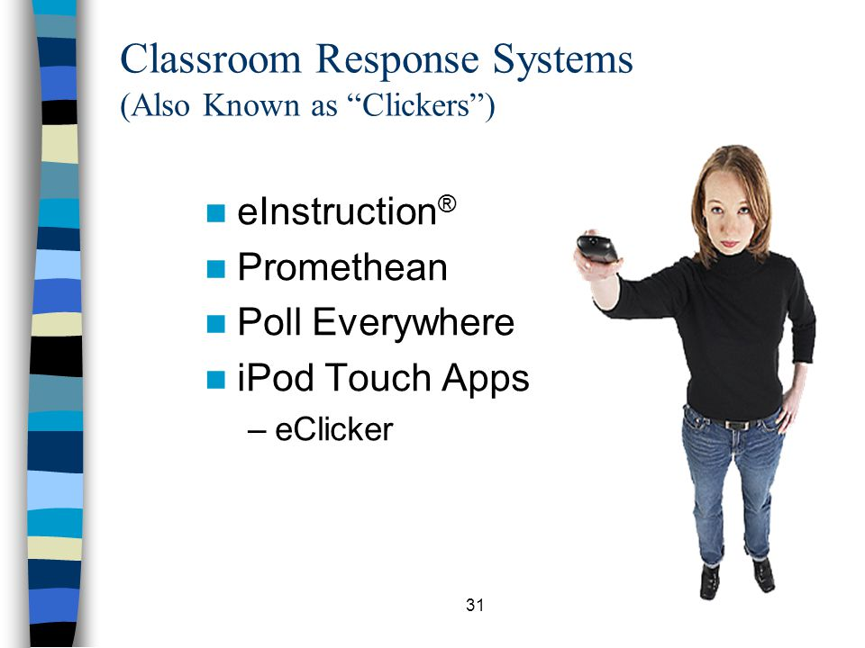 31 Classroom Response Systems (Also Known as Clickers) eInstruction ® Promethean Poll Everywhere iPod Touch Apps –eClicker