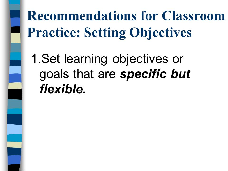 Recommendations for Classroom Practice: Setting Objectives 1.Set learning objectives or goals that are specific but flexible.