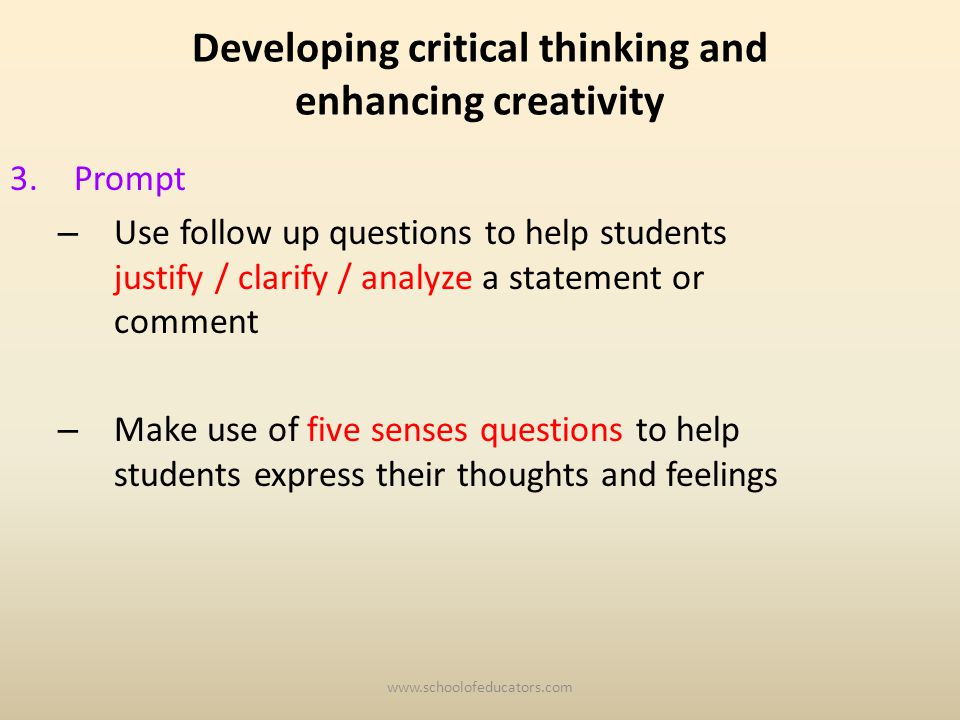 Developing critical thinking and enhancing creativity 3.Prompt – Use follow up questions to help students justify / clarify / analyze a statement or comment – Make use of five senses questions to help students express their thoughts and feelings