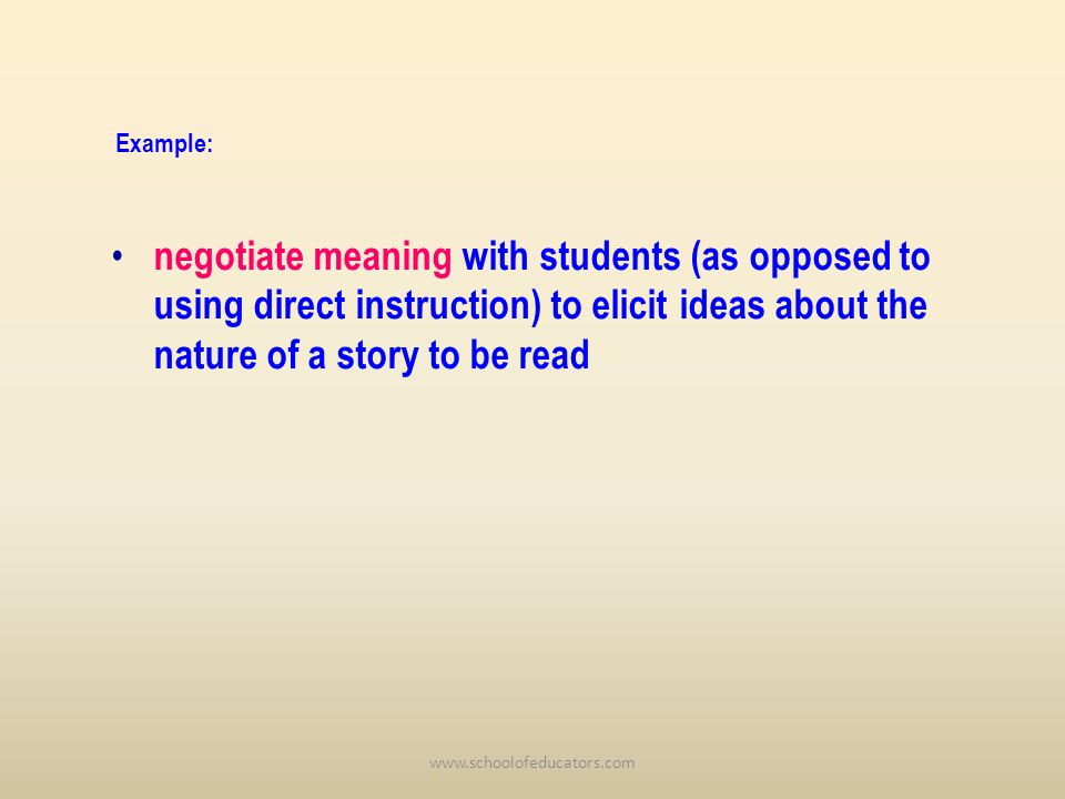 negotiate meaning with students (as opposed to using direct instruction) to elicit ideas about the nature of a story to be read Example: