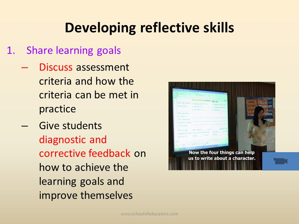 Developing reflective skills 1.Share learning goals – Discuss assessment criteria and how the criteria can be met in practice – Give students diagnostic and corrective feedback on how to achieve the learning goals and improve themselves