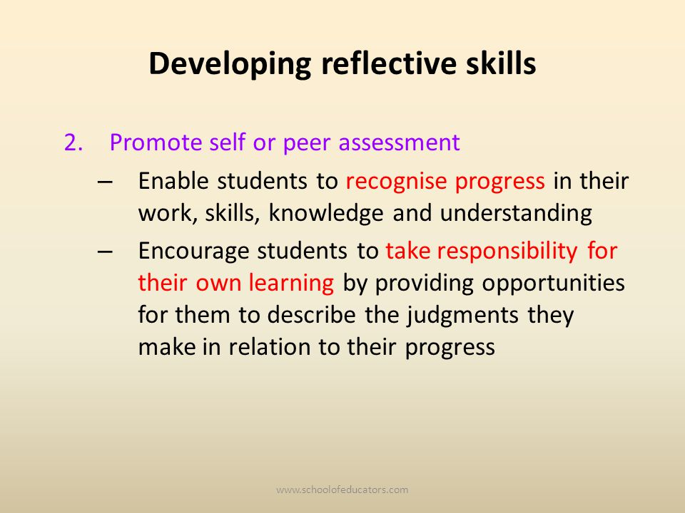 Developing reflective skills 2.Promote self or peer assessment – Enable students to recognise progress in their work, skills, knowledge and understanding – Encourage students to take responsibility for their own learning by providing opportunities for them to describe the judgments they make in relation to their progress