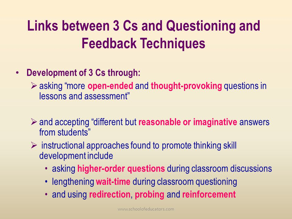 Links between 3 Cs and Questioning and Feedback Techniques Development of 3 Cs through: asking more open-ended and thought-provoking questions in lessons and assessment and accepting different but reasonable or imaginative answers from students instructional approaches found to promote thinking skill development include asking higher-order questions during classroom discussions lengthening wait-time during classroom questioning and using redirection, probing and reinforcement