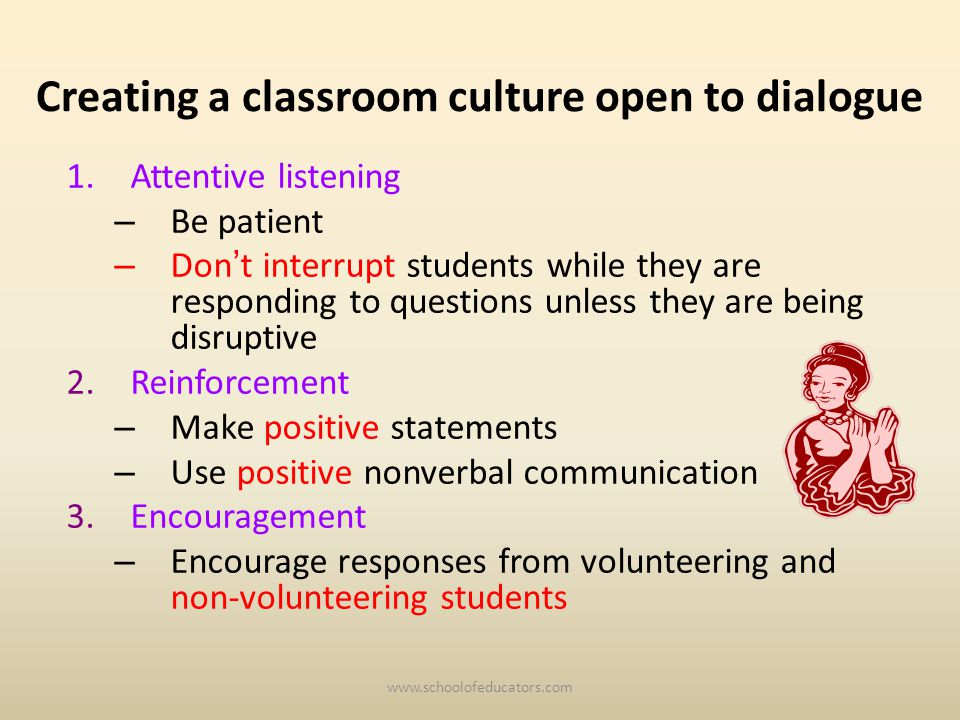 Creating a classroom culture open to dialogue 1.Attentive listening – Be patient – Don t interrupt students while they are responding to questions unless they are being disruptive 2.Reinforcement – Make positive statements – Use positive nonverbal communication 3.Encouragement – Encourage responses from volunteering and non-volunteering students
