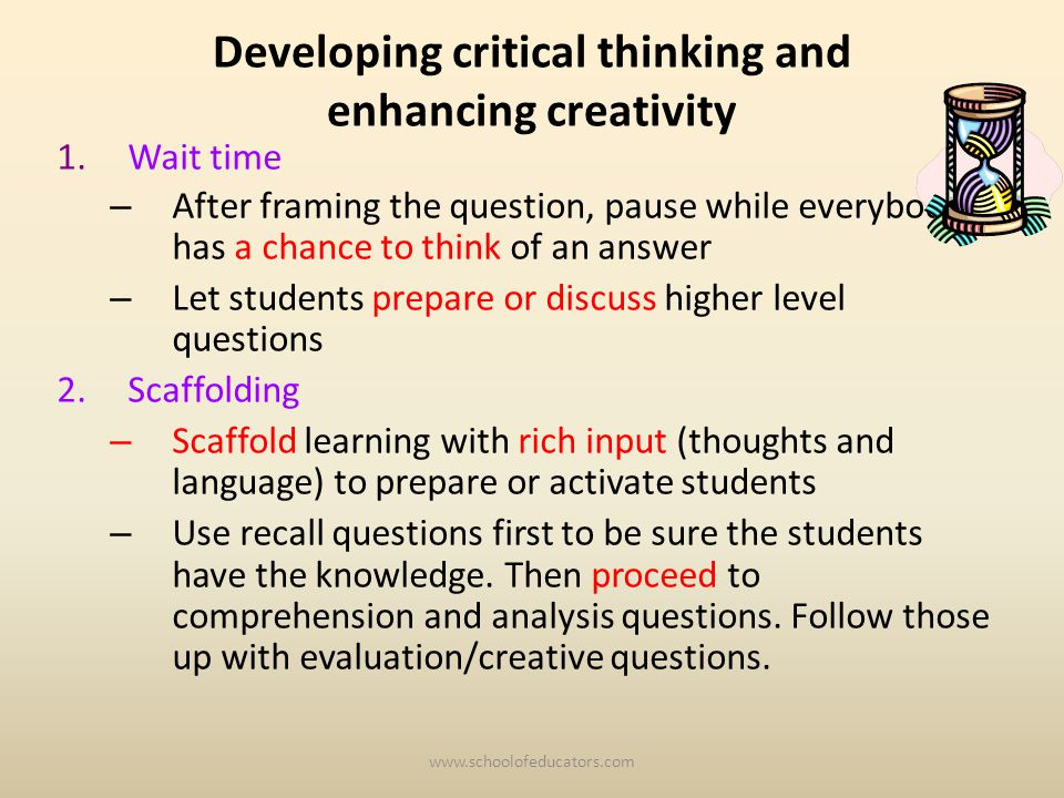 Developing critical thinking and enhancing creativity 1.Wait time – After framing the question, pause while everybody has a chance to think of an answer – Let students prepare or discuss higher level questions 2.Scaffolding – Scaffold learning with rich input (thoughts and language) to prepare or activate students – Use recall questions first to be sure the students have the knowledge.
