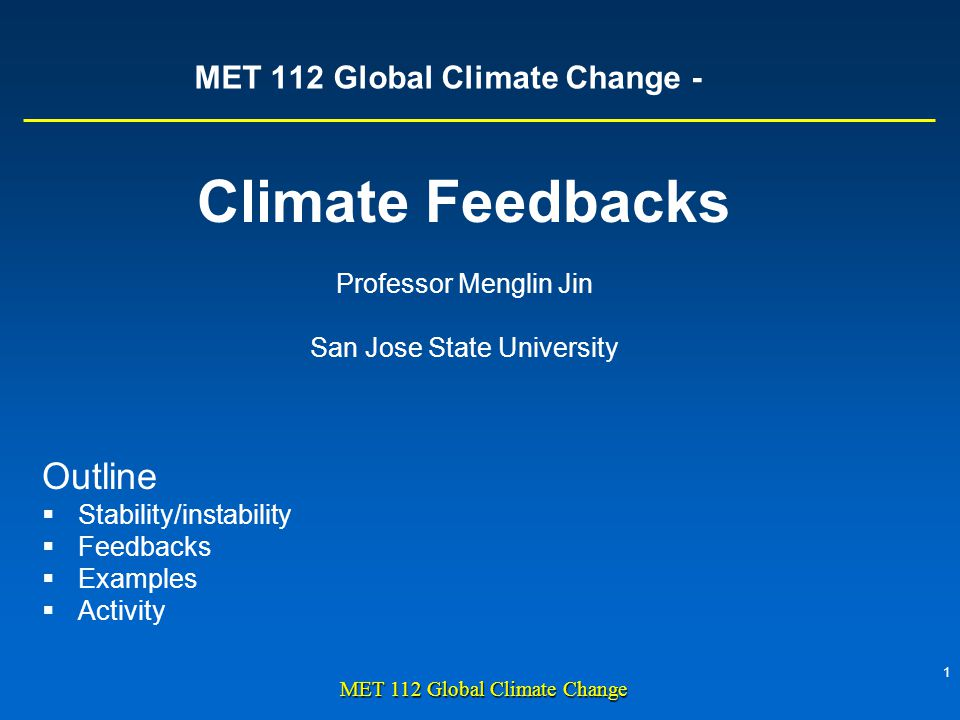 1 MET 112 Global Climate Change MET 112 Global Climate Change - Climate Feedbacks Professor Menglin Jin San Jose State University Outline Stability/instability Feedbacks Examples Activity
