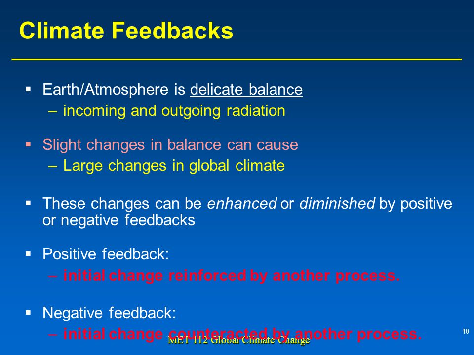 10 MET 112 Global Climate Change Climate Feedbacks Earth/Atmosphere is delicate balance –incoming and outgoing radiation Slight changes in balance can cause –Large changes in global climate These changes can be enhanced or diminished by positive or negative feedbacks Positive feedback: –initial change reinforced by another process.