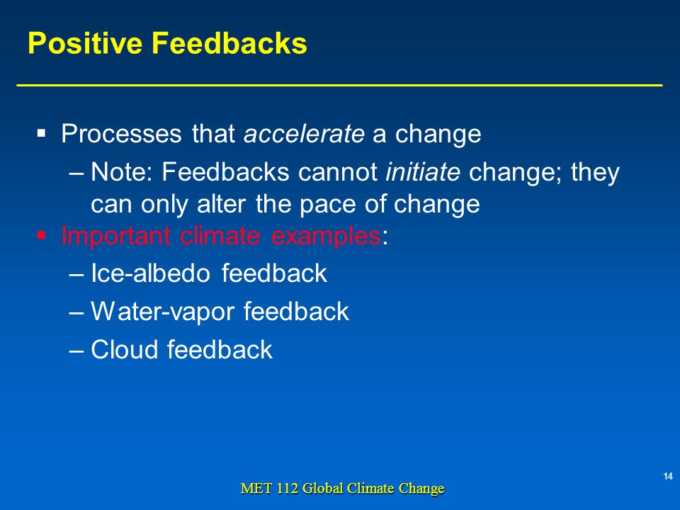 14 MET 112 Global Climate Change Positive Feedbacks Processes that accelerate a change –Note: Feedbacks cannot initiate change; they can only alter the pace of change Important climate examples: –Ice-albedo feedback –Water-vapor feedback –Cloud feedback