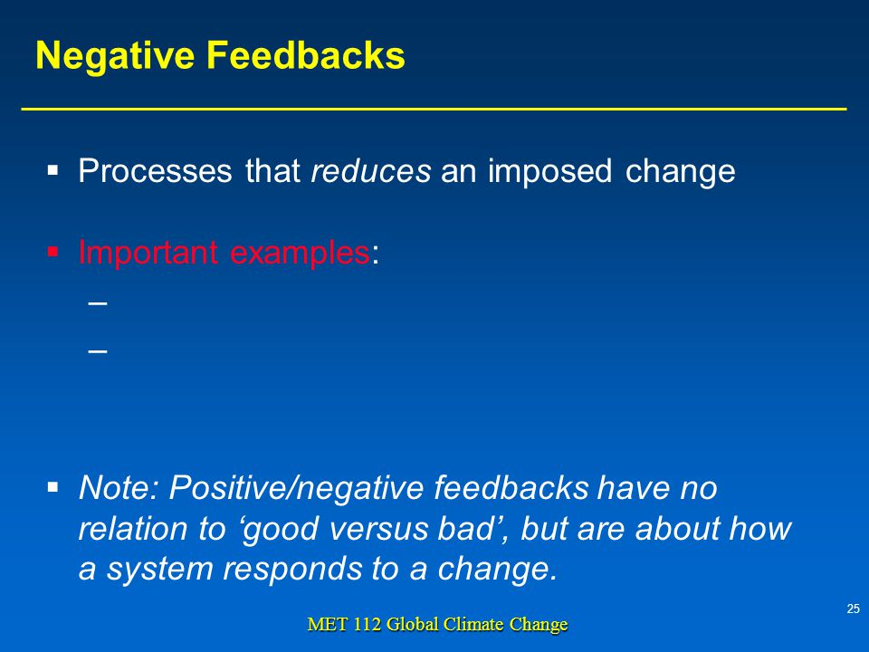 25 MET 112 Global Climate Change Negative Feedbacks Processes that reduces an imposed change Important examples: – – Note: Positive/negative feedbacks have no relation to good versus bad, but are about how a system responds to a change.