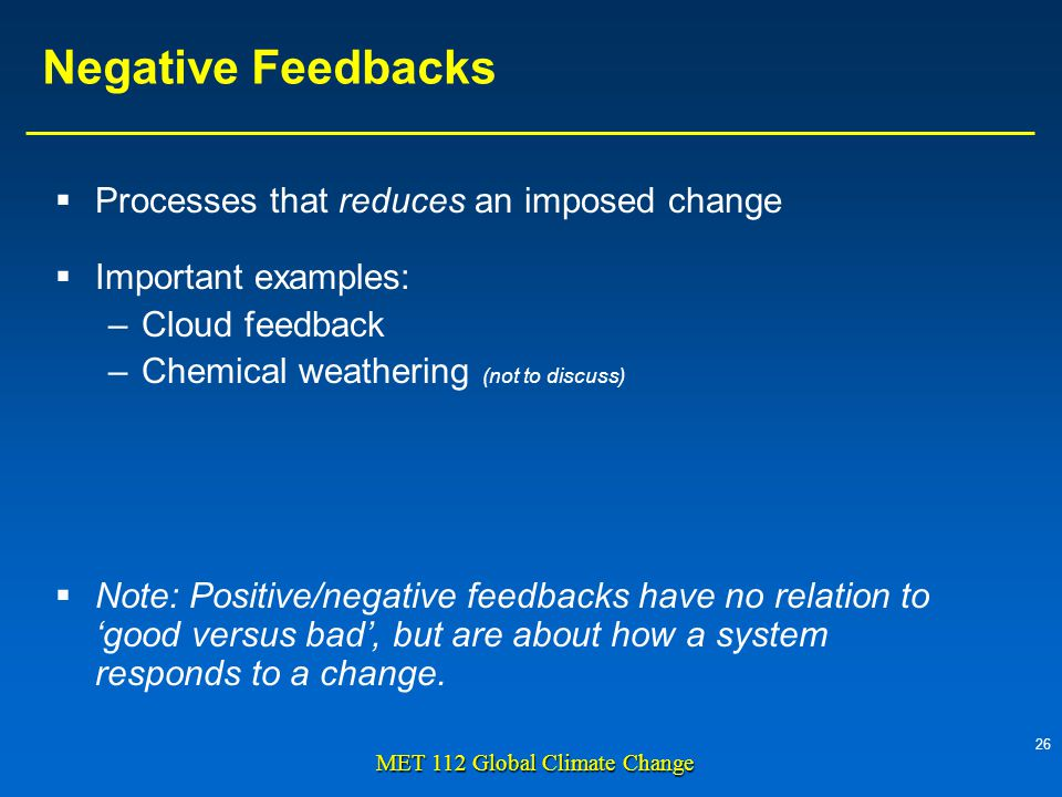 26 MET 112 Global Climate Change Negative Feedbacks Processes that reduces an imposed change Important examples: –Cloud feedback –Chemical weathering (not to discuss) Note: Positive/negative feedbacks have no relation to good versus bad, but are about how a system responds to a change.