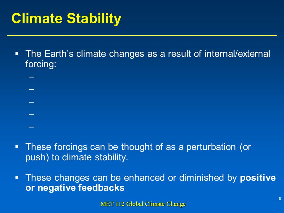 8 MET 112 Global Climate Change Climate Stability The Earths climate changes as a result of internal/external forcing: – – – – – These forcings can be thought of as a perturbation (or push) to climate stability.