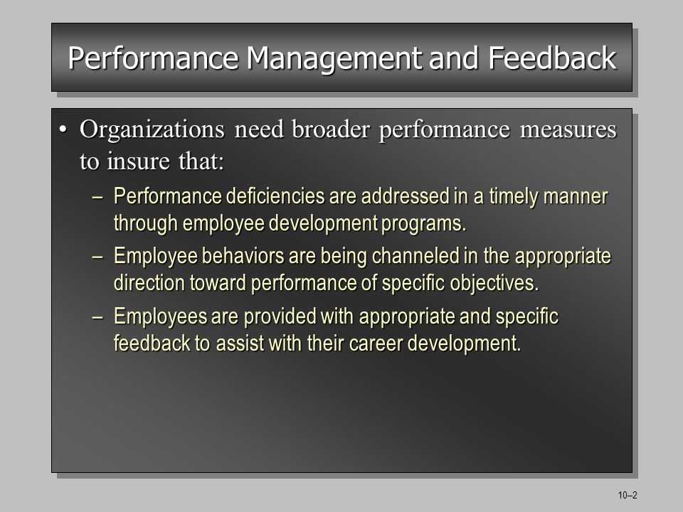 10–2 Performance Management and Feedback Organizations need broader performance measures to insure that:Organizations need broader performance measures to insure that: –Performance deficiencies are addressed in a timely manner through employee development programs.