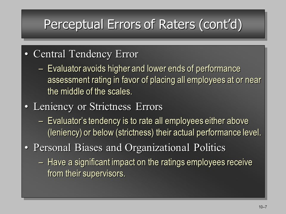 10–7 Perceptual Errors of Raters (contd) Central Tendency ErrorCentral Tendency Error –Evaluator avoids higher and lower ends of performance assessment rating in favor of placing all employees at or near the middle of the scales.