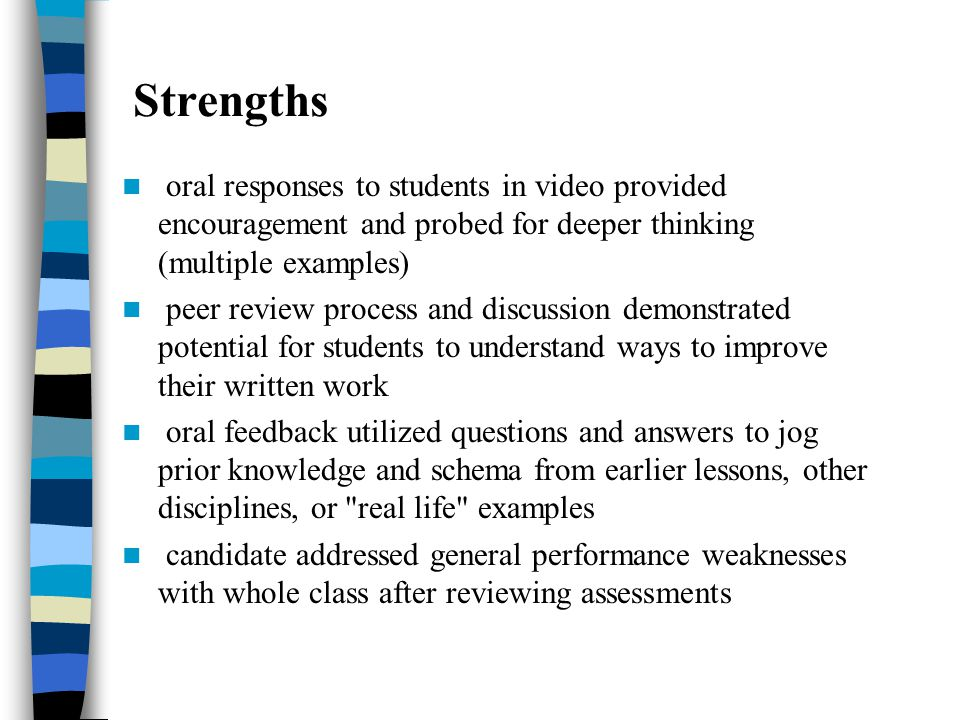 Strengths oral responses to students in video provided encouragement and probed for deeper thinking (multiple examples) peer review process and discussion demonstrated potential for students to understand ways to improve their written work oral feedback utilized questions and answers to jog prior knowledge and schema from earlier lessons, other disciplines, or real life examples candidate addressed general performance weaknesses with whole class after reviewing assessments