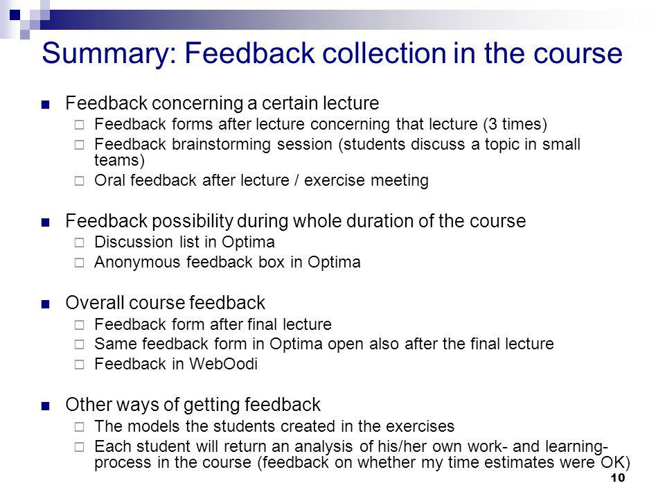 Summary: Feedback collection in the course Feedback concerning a certain lecture Feedback forms after lecture concerning that lecture (3 times) Feedback brainstorming session (students discuss a topic in small teams) Oral feedback after lecture / exercise meeting Feedback possibility during whole duration of the course Discussion list in Optima Anonymous feedback box in Optima Overall course feedback Feedback form after final lecture Same feedback form in Optima open also after the final lecture Feedback in WebOodi Other ways of getting feedback The models the students created in the exercises Each student will return an analysis of his/her own work- and learning- process in the course (feedback on whether my time estimates were OK) 10