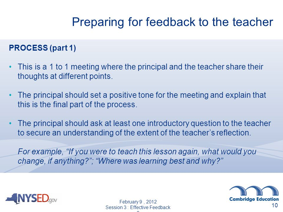 Preparing for feedback to the teacher 10 PROCESS (part 1) This is a 1 to 1 meeting where the principal and the teacher share their thoughts at different points.