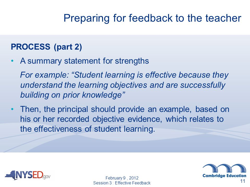 Preparing for feedback to the teacher 11 PROCESS (part 2) A summary statement for strengths For example: Student learning is effective because they understand the learning objectives and are successfully building on prior knowledge Then, the principal should provide an example, based on his or her recorded objective evidence, which relates to the effectiveness of student learning.