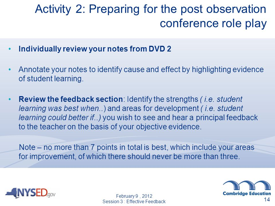 14 Activity 2: Preparing for the post observation conference role play Individually review your notes from DVD 2 Annotate your notes to identify cause and effect by highlighting evidence of student learning.