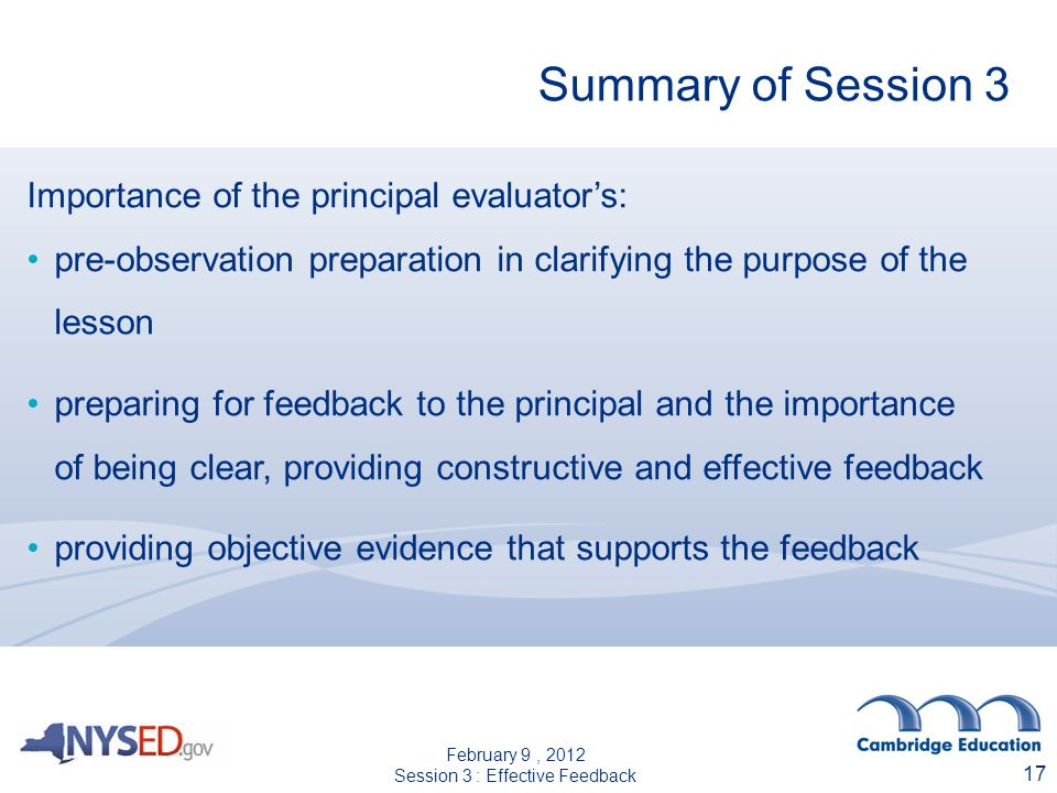 Summary of Session 3 Importance of the principal evaluators: pre-observation preparation in clarifying the purpose of the lesson preparing for feedback to the principal and the importance of being clear, providing constructive and effective feedback providing objective evidence that supports the feedback 17 February 9, 2012 Session 3 : Effective Feedback