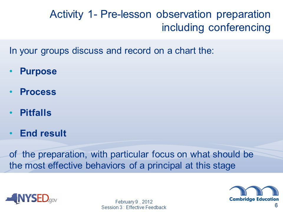 6 Activity 1- Pre-lesson observation preparation including conferencing In your groups discuss and record on a chart the: Purpose Process Pitfalls End result of the preparation, with particular focus on what should be the most effective behaviors of a principal at this stage February 9, 2012 Session 3 : Effective Feedback