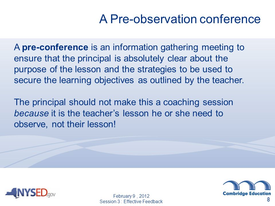 A pre-conference is an information gathering meeting to ensure that the principal is absolutely clear about the purpose of the lesson and the strategies to be used to secure the learning objectives as outlined by the teacher.