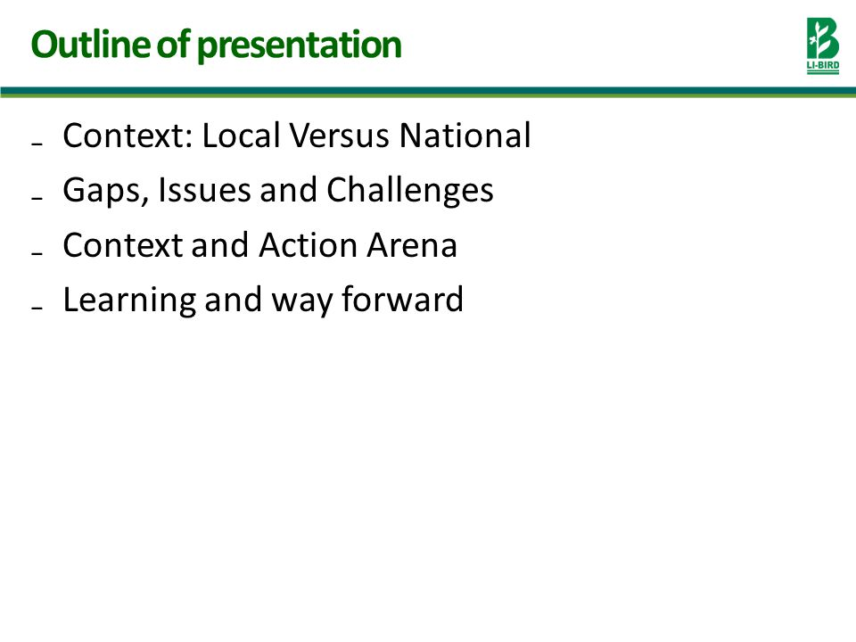Context: Local Versus National Gaps, Issues and Challenges Context and Action Arena Learning and way forward Outline of presentation