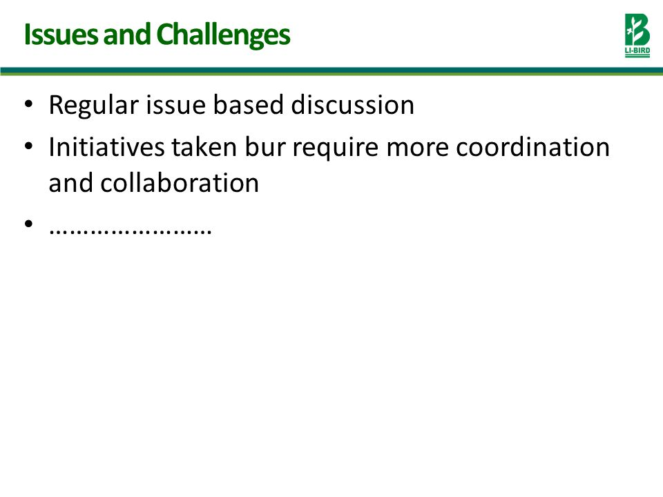 Regular issue based discussion Initiatives taken bur require more coordination and collaboration …………………… Issues and Challenges