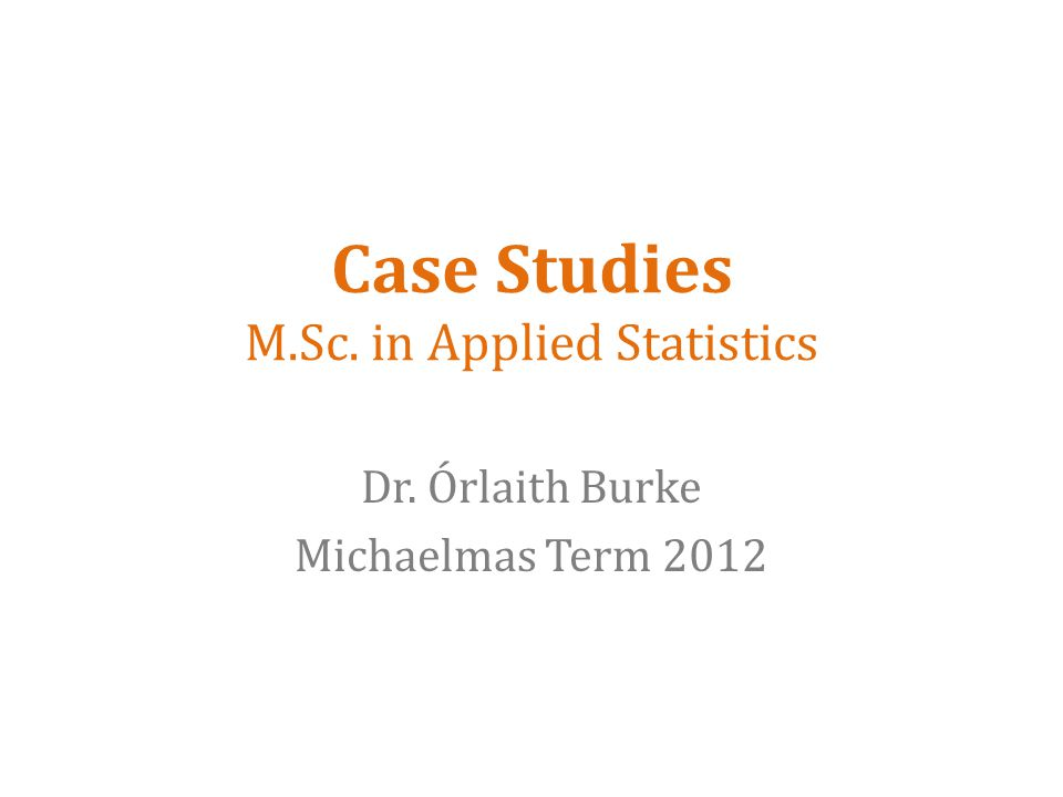 Case Studies M.Sc. in Applied Statistics Dr. Órlaith Burke Michaelmas Term 2012