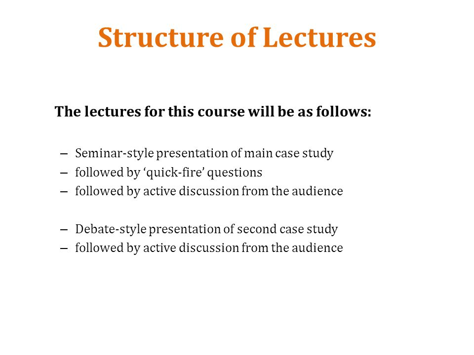 Structure of Lectures The lectures for this course will be as follows: – Seminar-style presentation of main case study – followed by quick-fire questions – followed by active discussion from the audience – Debate-style presentation of second case study – followed by active discussion from the audience