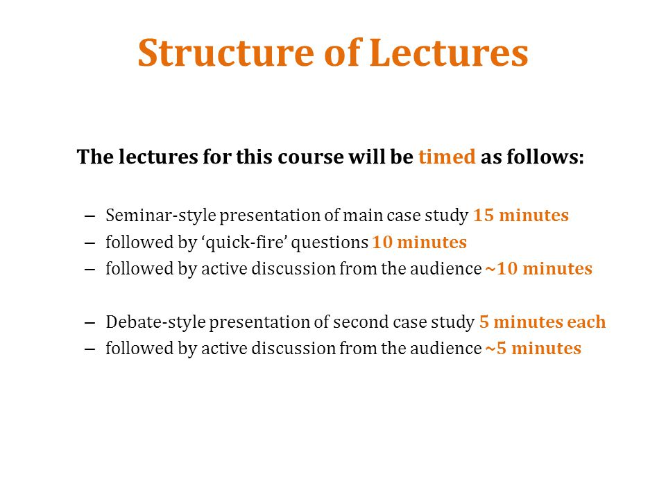 Structure of Lectures The lectures for this course will be timed as follows: – Seminar-style presentation of main case study 15 minutes – followed by quick-fire questions 10 minutes – followed by active discussion from the audience ~10 minutes – Debate-style presentation of second case study 5 minutes each – followed by active discussion from the audience ~5 minutes