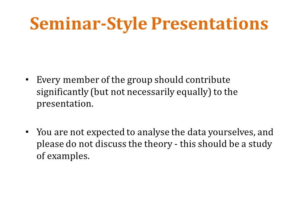 Seminar-Style Presentations Every member of the group should contribute significantly (but not necessarily equally) to the presentation.